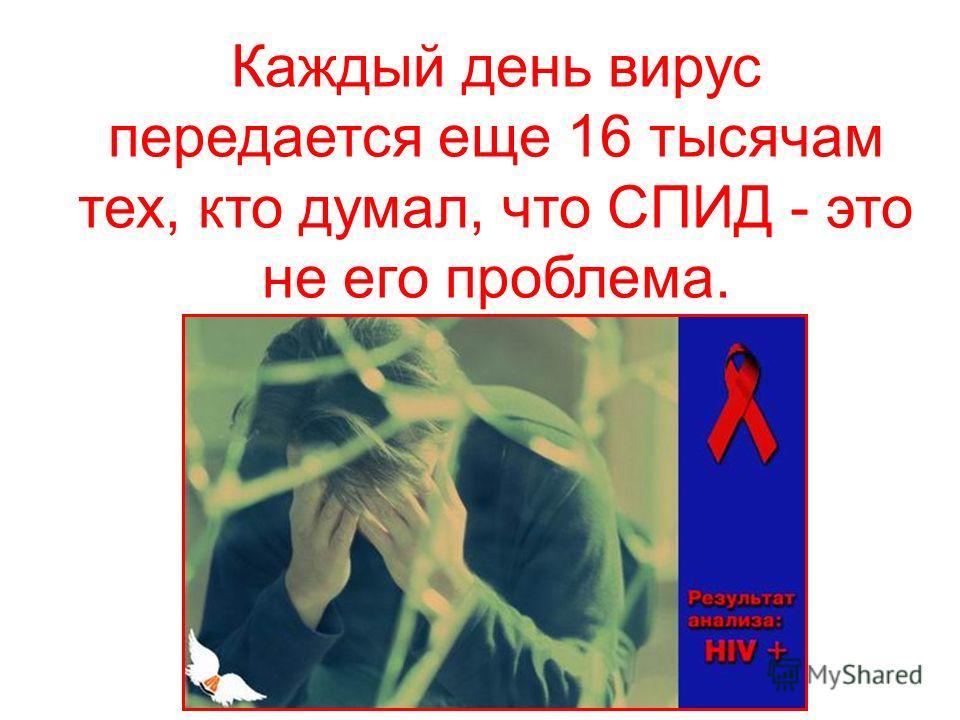 Каждый день вирус передается еще 16 тысячам тех, кто думал, что СПИД - это не его проблема.
