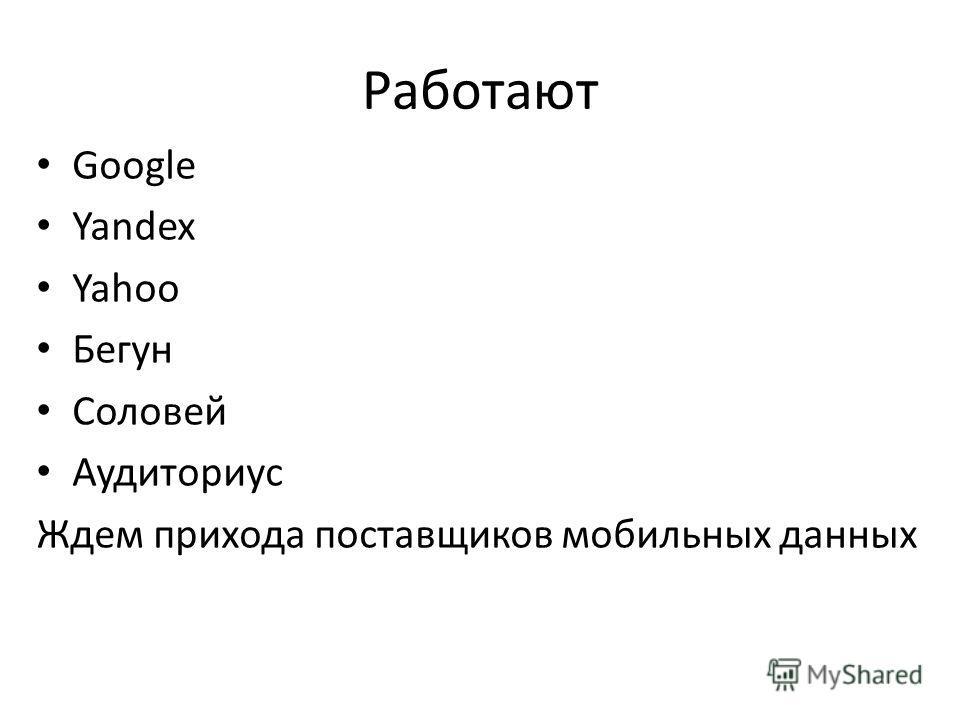 Работают Google Yandex Yahoo Бегун Соловей Аудиториус Ждем прихода поставщиков мобильных данных