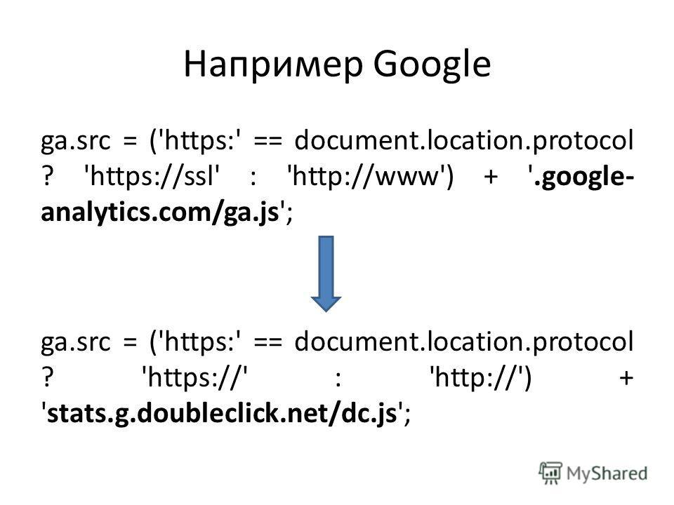 Например Google ga.src = ('https:' == document.location.protocol ? 'https://ssl' : 'http://www') + '.google- analytics.com/ga.js'; ga.src = ('https:' == document.location.protocol ? 'https://' : 'http://') + 'stats.g.doubleclick.net/dc.js';