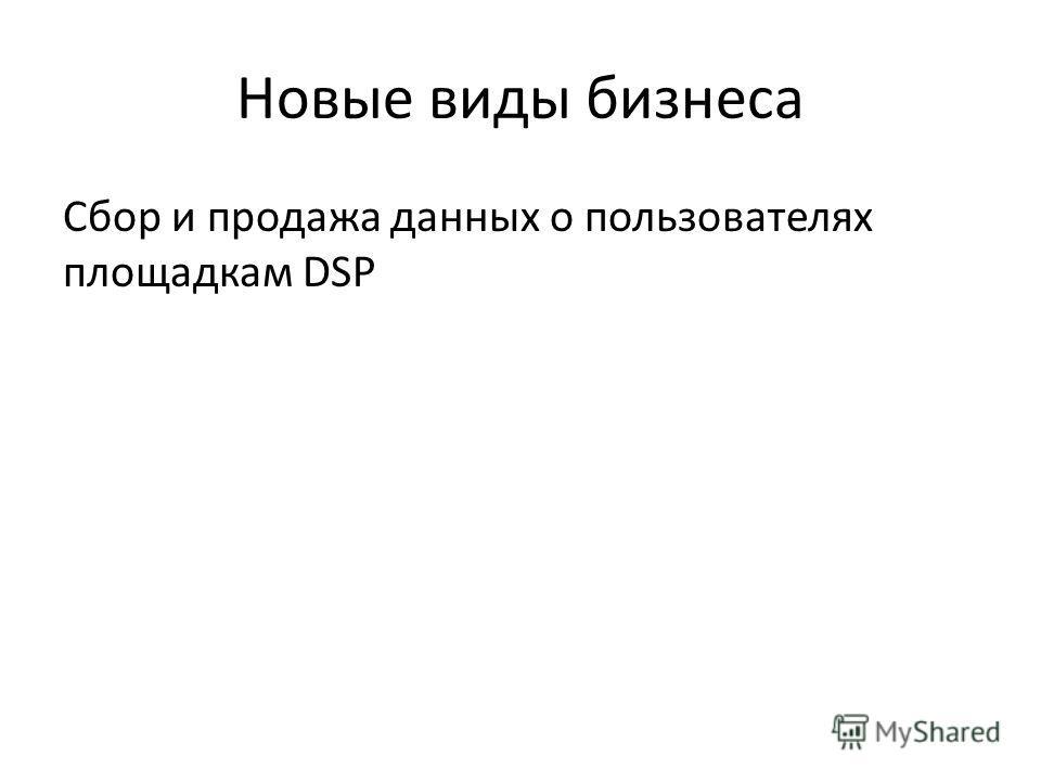 Новые виды бизнеса Сбор и продажа данных о пользователях площадкам DSP