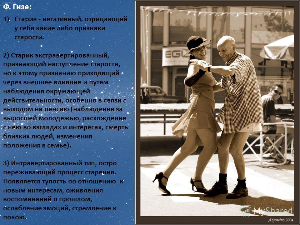 Ф. Гизе: 1)Старик - негативный, отрицающий у себя какие либо признаки старости. 2) Старик экстравертированный, признающий наступление старости, но к этому признанию приходящий через внешнее влияние и путем наблюдения окружающей действительности, особ