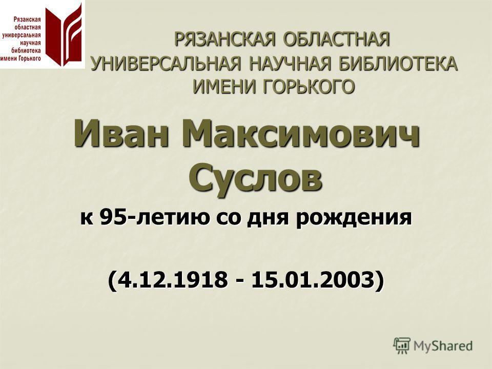 РЯЗАНСКАЯ ОБЛАСТНАЯ УНИВЕРСАЛЬНАЯ НАУЧНАЯ БИБЛИОТЕКА ИМЕНИ ГОРЬКОГО РЯЗАНСКАЯ ОБЛАСТНАЯ УНИВЕРСАЛЬНАЯ НАУЧНАЯ БИБЛИОТЕКА ИМЕНИ ГОРЬКОГО Иван Максимович Суслов к 95-летию со дня рождения (4.12.1918 - 15.01.2003)