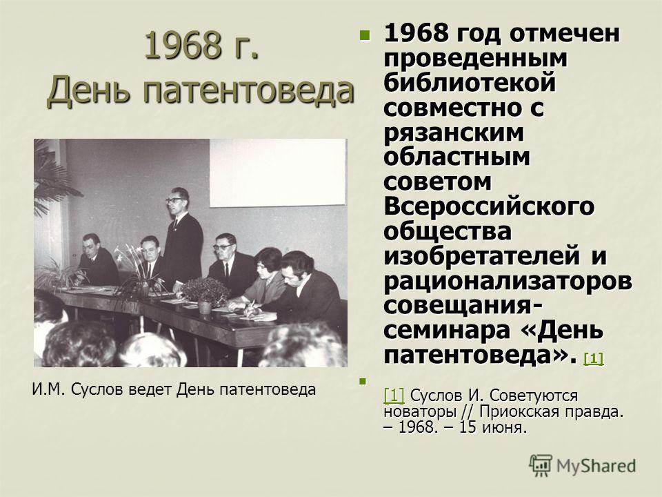 1968 г. День патентоведа 1968 год отмечен проведенным библиотекой совместно с рязанским областным советом Всероссийского общества изобретателей и рационализаторов совещания- семинара «День патентоведа». [1] 1968 год отмечен проведенным библиотекой со