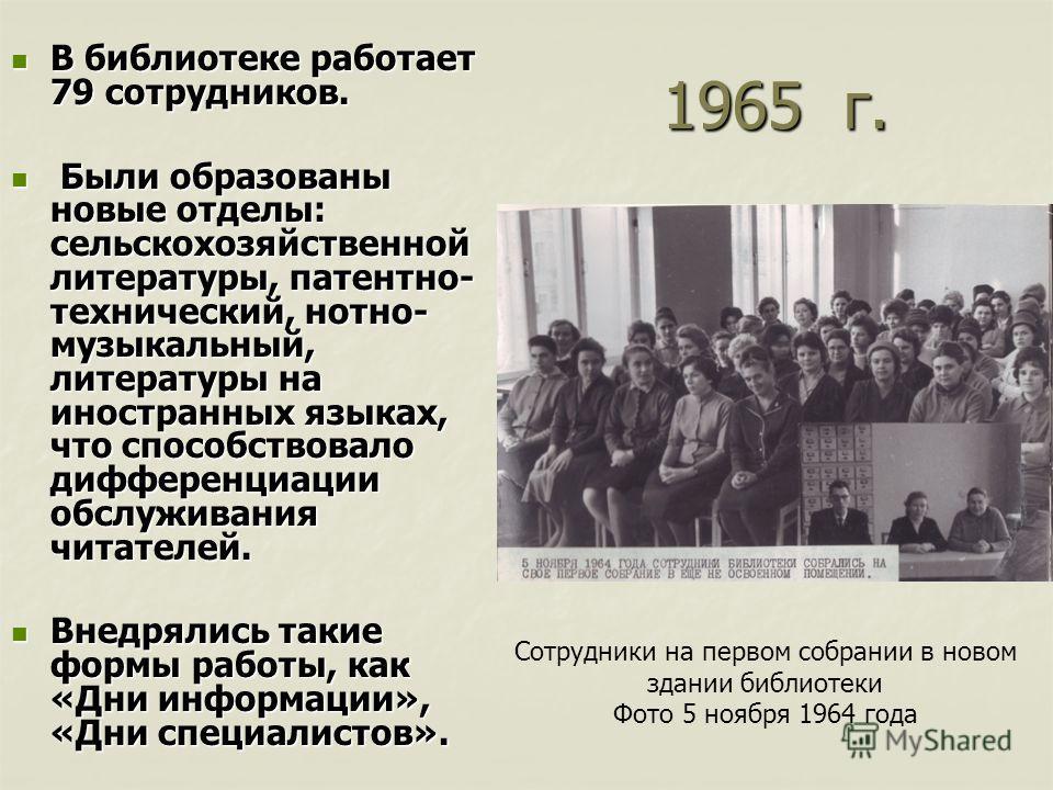 1965 г. В библиотеке работает 79 сотрудников. В библиотеке работает 79 сотрудников. Были образованы новые отделы: сельскохозяйственной литературы, патентно- технический, нотно- музыкальный, литературы на иностранных языках, что способствовало диффере