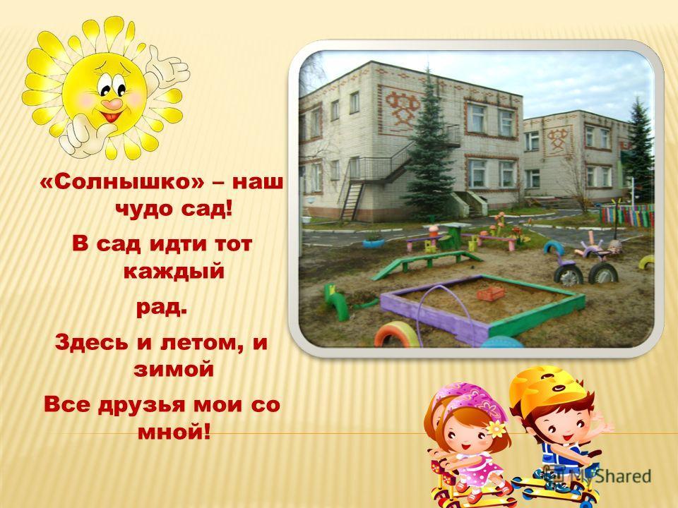 «Солнышко» – наш чудо сад! В сад идти тот каждый рад. Здесь и летом, и зимой Все друзья мои со мной!