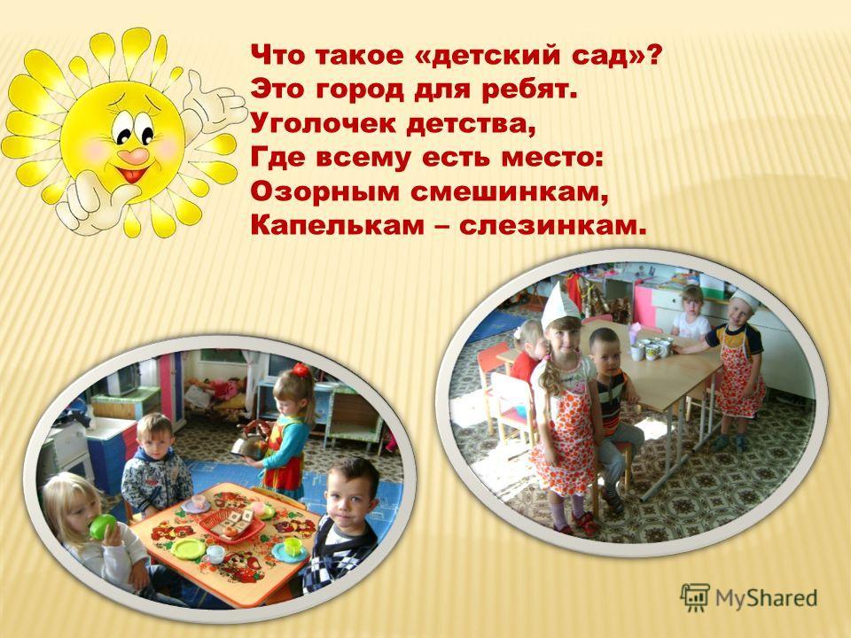 Что такое «детский сад»? Это город для ребят. Уголочек детства, Где всему есть место: Озорным смешинкам, Капелькам – слезинкам.