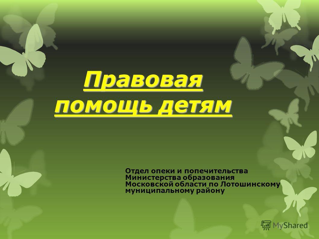 Правовая помощь детям Отдел опеки и попечительства Министерства образования Московской области по Лотошинскому муниципальному району