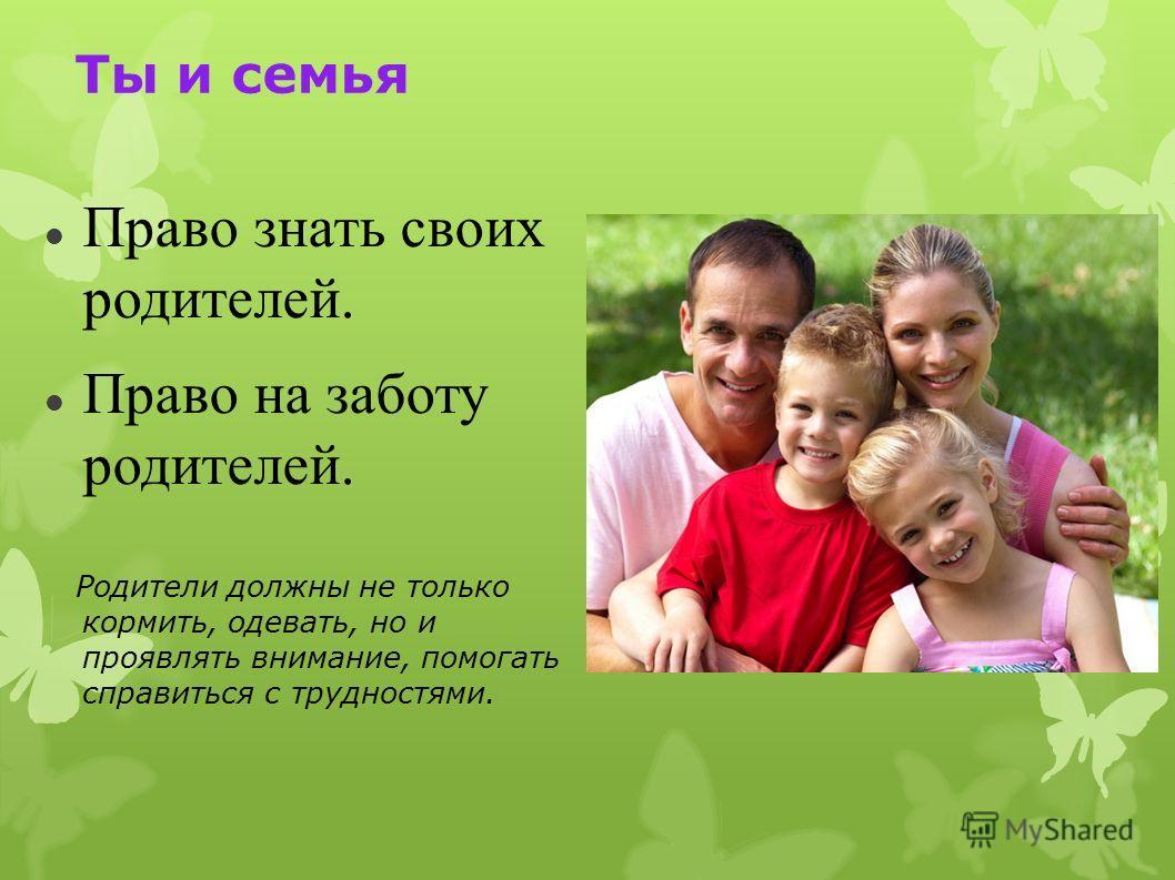 Ты и семья Право знать своих родителей. Право на заботу родителей. Родители должны не только кормить, одевать, но и проявлять внимание, помогать справиться с трудностями.