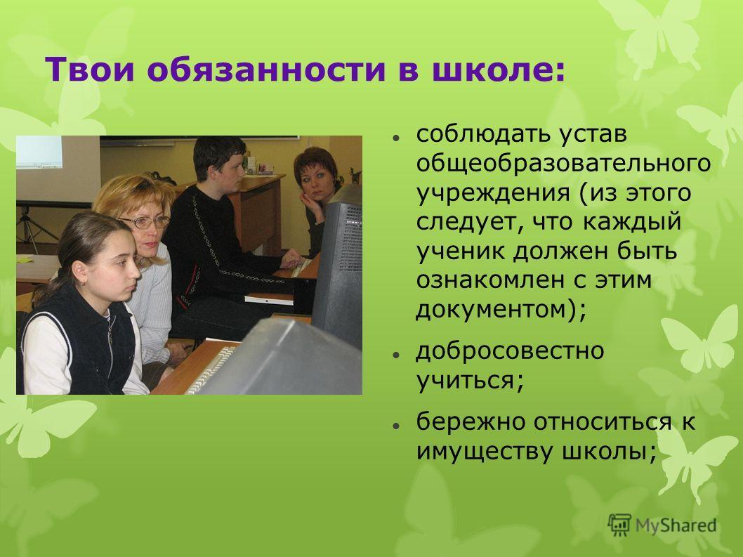 Твои обязанности в школе: соблюдать устав общеобразовательного учреждения (из этого следует, что каждый ученик должен быть ознакомлен с этим документом); добросовестно учиться; бережно относиться к имуществу школы;