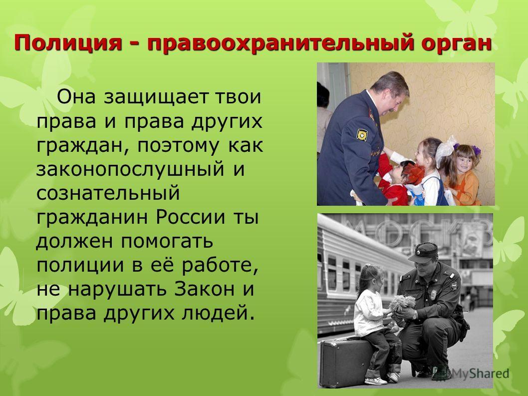 Она защищает твои права и права других граждан, поэтому как законопослушный и сознательный гражданин России ты должен помогать полиции в её работе, не нарушать Закон и права других людей. Полиция - правоохранительный орган