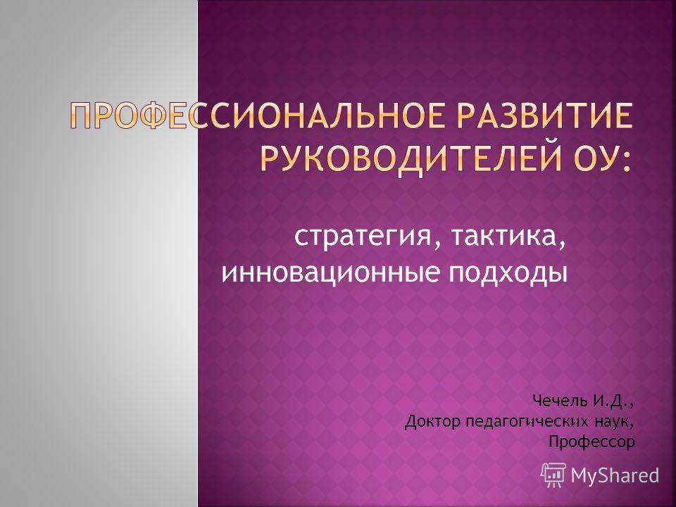 стратегия, тактика, инновационные подходы Чечель И.Д., Доктор педагогических наук, Профессор