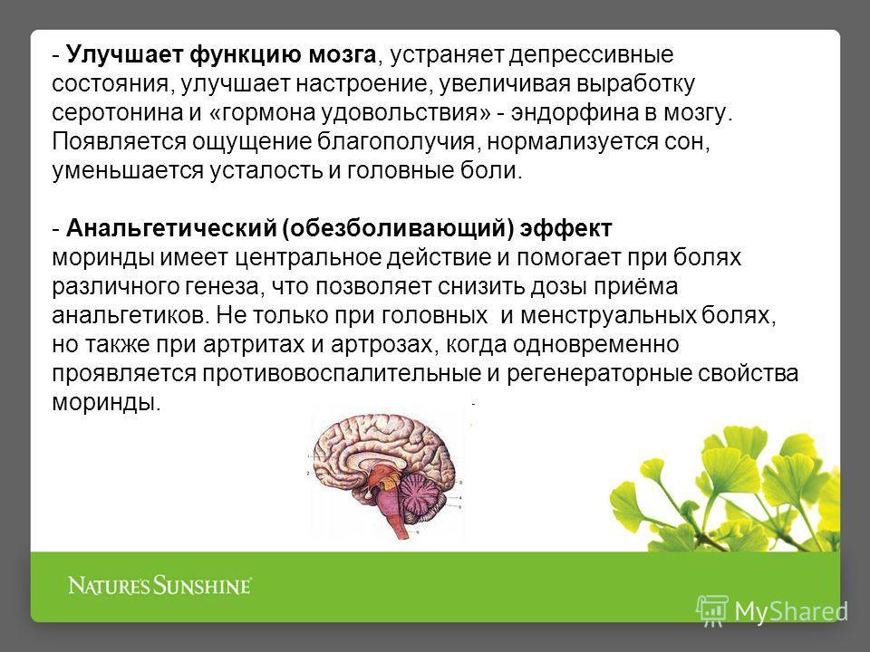 - Улучшает функцию мозга, устраняет депрессивные состояния, улучшает настроение, увеличивая выработку серотонина и «гормона удовольствия» - эндорфина в мозгу. Появляется ощущение благополучия, нормализуется сон, уменьшается усталость и головные боли.
