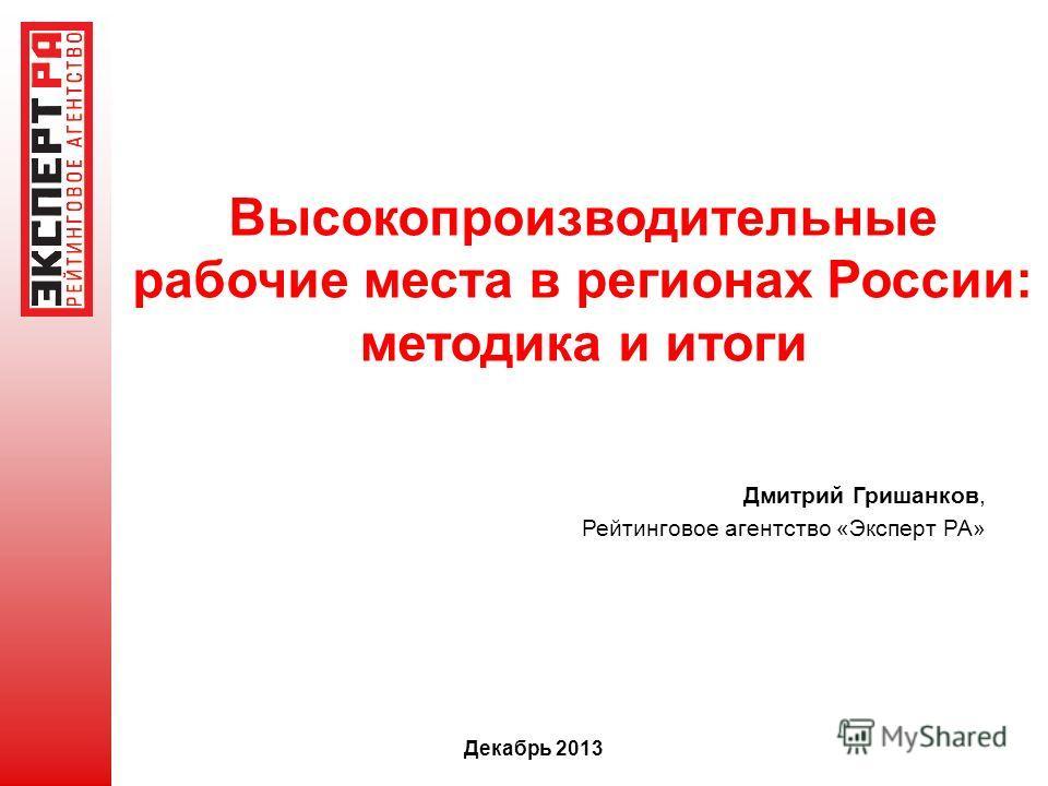 Высокопроизводительные рабочие места в регионах России: методика и итоги Декабрь 2013 Дмитрий Гришанков, Рейтинговое агентство «Эксперт РА»
