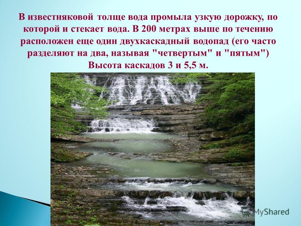 В известняковой толще вода промыла узкую дорожку, по которой и стекает вода. В 200 метрах выше по течению расположен еще один двухкаскадный водопад (его часто разделяют на два, называя четвертым и пятым) Высота каскадов 3 и 5,5 м.