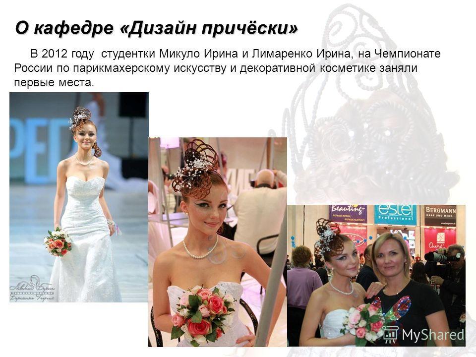 В 2012 году студентки Микуло Ирина и Лимаренко Ирина, на Чемпионате России по парикмахерскому искусству и декоративной косметике заняли первые места. О кафедре «Дизайн причёски»