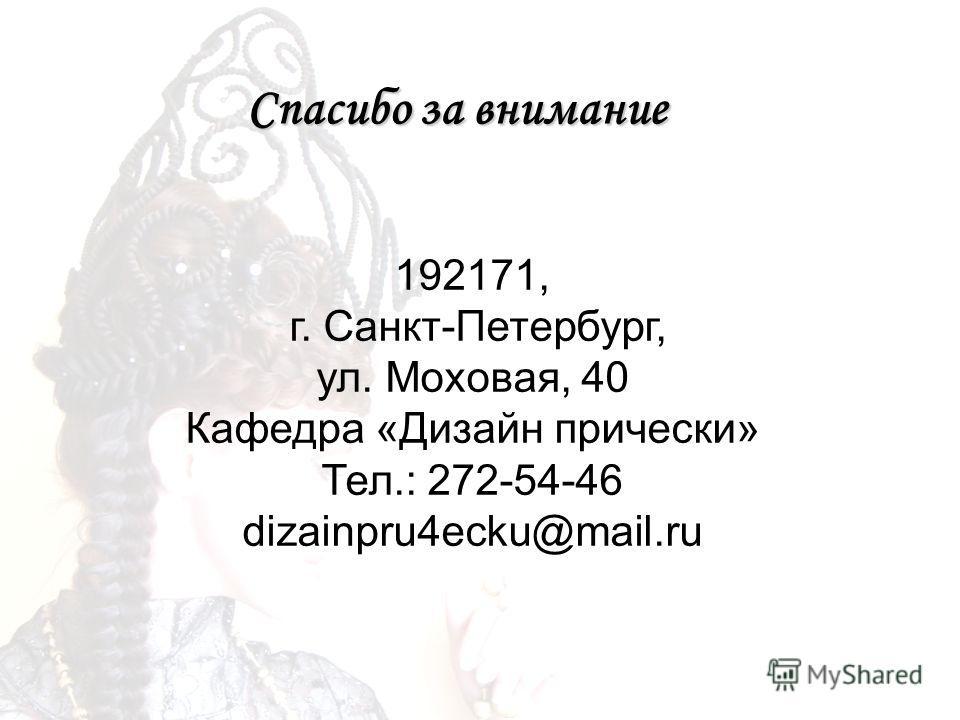 Спасибо за внимание 192171, г. Санкт-Петербург, ул. Моховая, 40 Кафедра «Дизайн прически» Тел.: 272-54-46 dizainpru4ecku@mail.ru