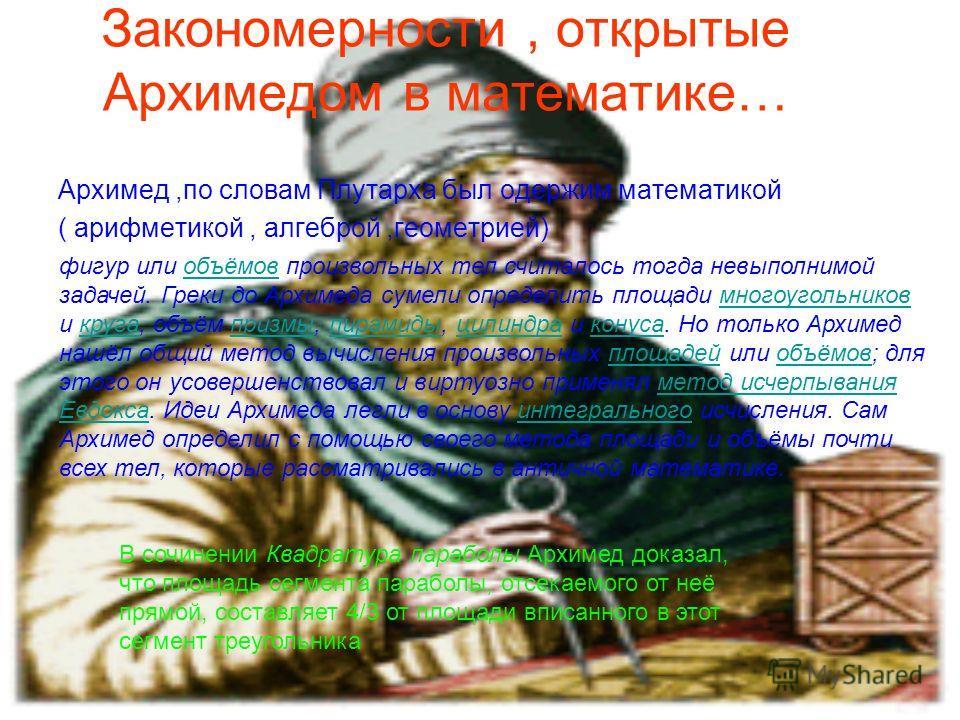Закономерности, открытые Архимедом в математике… Архимед,по словам Плутарха был одержим математикой ( арифметикой, алгеброй,геометрией) Определение площадей криволинейныхплощадей фигур или объёмов произвольных тел считалось тогда невыполнимой задачей