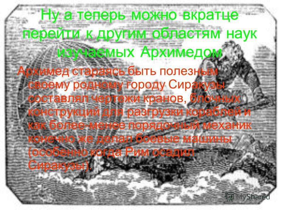 Ну а теперь можно вкратце перейти к другим областям наук изучаемых Архимедом Архимед стараясь быть полезным своему родному городу Сиракузы составлял чертежи кранов, блочных конструкций для разгрузки кораблей и как более-менее порядочный механик конеч