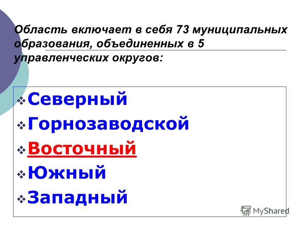 Область включает в себя 73 муниципальных образования, объединенных в 5 управленческих округов: Северный Горнозаводской Восточный Южный Западный
