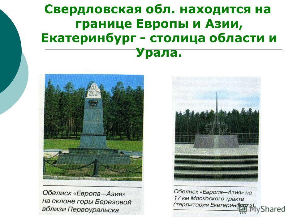 Свердловская обл. находится на границе Европы и Азии, Екатеринбург - столица области и Урала.
