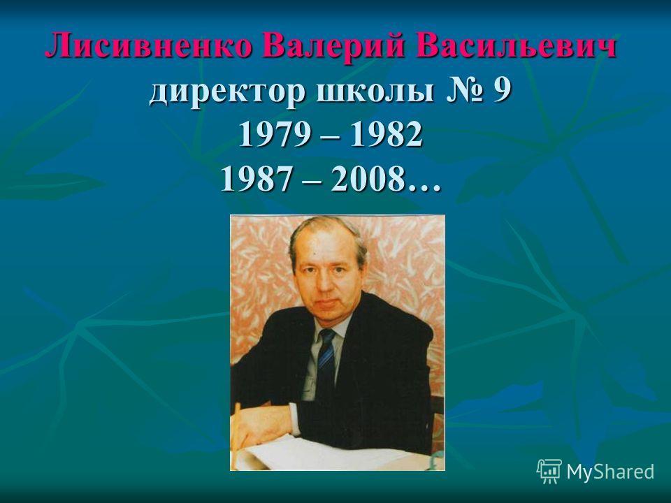 Лисивненко Валерий Васильевич директор школы 9 1979 – 1982 1987 – 2008…