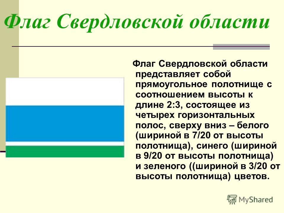 Флаг Свердловской области Флаг Свердловской области представляет собой прямоугольное полотнище с соотношением высоты к длине 2:3, состоящее из четырех горизонтальных полос, сверху вниз – белого (шириной в 7/20 от высоты полотнища), синего (шириной в