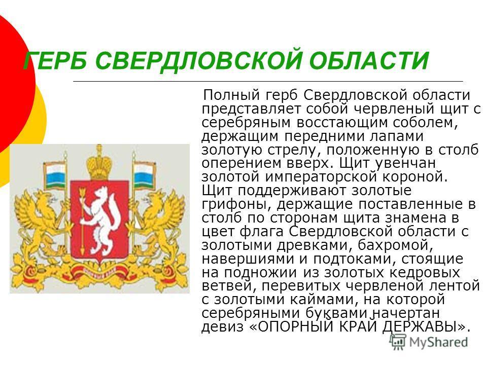 ГЕРБ СВЕРДЛОВСКОЙ ОБЛАСТИ Полный герб Свердловской области представляет собой червленый щит с серебряным восстающим соболем, держащим передними лапами золотую стрелу, положенную в столб оперением вверх. Щит увенчан золотой императорской короной. Щит