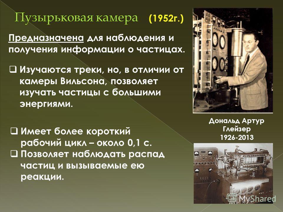 Дональд Артур Глейзер 1926-2013 (1952г.) Предназначена для наблюдения и получения информации о частицах. Изучаются треки, но, в отличии от камеры Вильсона, позволяет изучать частицы с большими энергиями. Имеет более короткий рабочий цикл – около 0,1