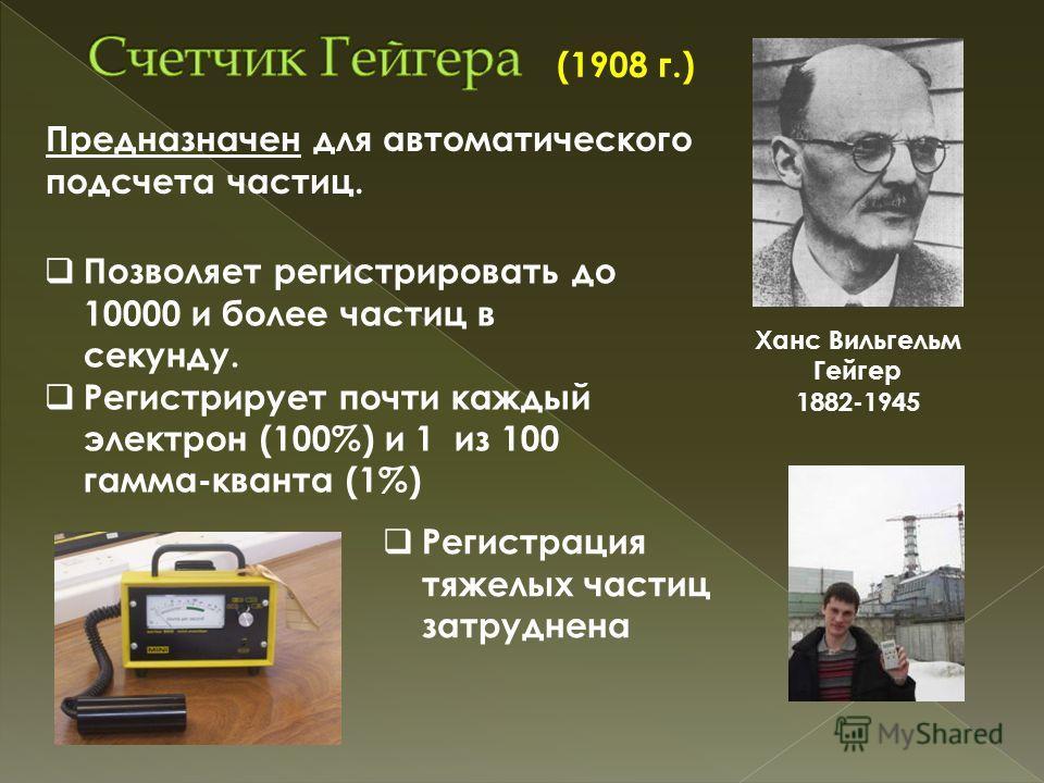Ханс Вильгельм Гейгер 1882-1945 Предназначен для автоматического подсчета частиц. Позволяет регистрировать до 10000 и более частиц в секунду. Регистрирует почти каждый электрон (100%) и 1 из 100 гамма-кванта (1%) Регистрация тяжелых частиц затруднена