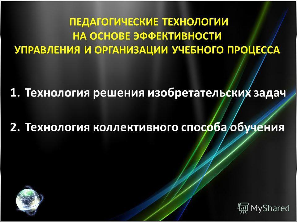 ПЕДАГОГИЧЕСКИЕ ТЕХНОЛОГИИ НА ОСНОВЕ ЭФФЕКТИВНОСТИ УПРАВЛЕНИЯ И ОРГАНИЗАЦИИ УЧЕБНОГО ПРОЦЕССА 1.Технология решения изобретательских задач 2.Технология коллективного способа обучения