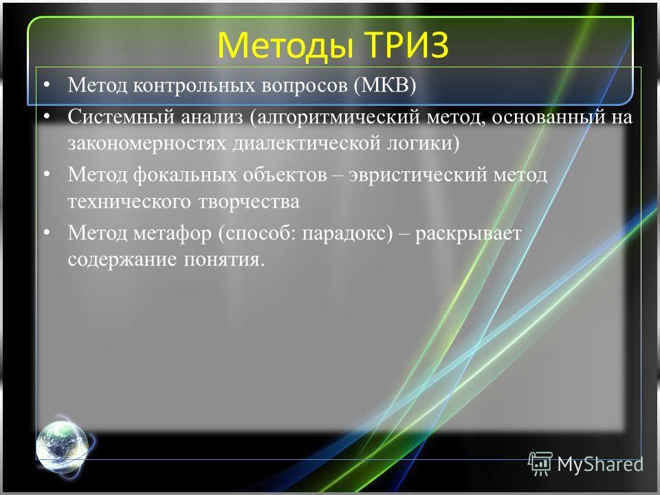 Методы ТРИЗ Метод контрольных вопросов (МКВ) Системный анализ (алгоритмический метод, основанный на закономерностях диалектической логики) Метод фокальных объектов – эвристический метод технического творчества Метод метафор (способ: парадокс) – раскр