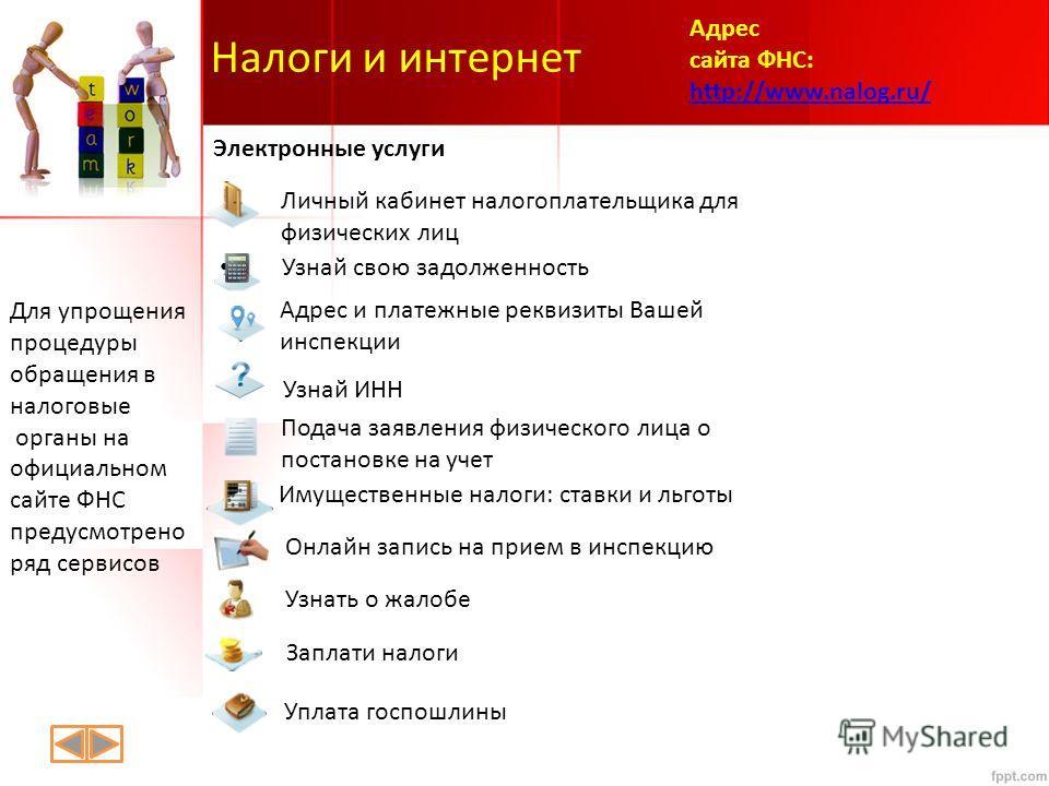 Налоги и интернет Для упрощения процедуры обращения в налоговые органы на официальном сайте ФНС предусмотрено ряд сервисов Адрес сайта ФНС: http://www.nalog.ru/ http://www.nalog.ru/
