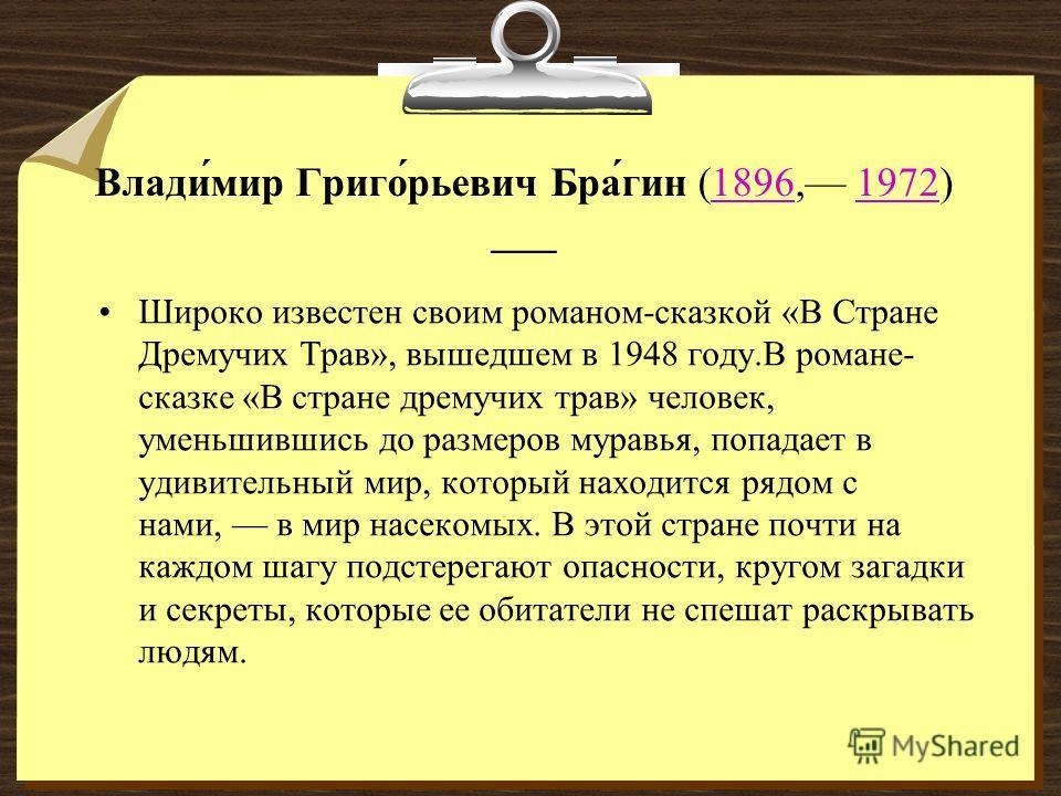 Влади́мир Григо́рьевич Бра́гин (1896, 1972) 18961972 Широко известен своим романом-сказкой «В Стране Дремучих Трав», вышедшем в 1948 году.В романе- сказке «В стране дремучих трав» человек, уменьшившись до размеров муравья, попадает в удивительный мир