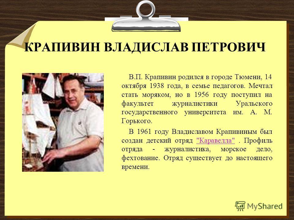КРАПИВИН ВЛАДИСЛАВ ПЕТРОВИЧ В.П. Крапивин родился в городе Тюмени, 14 октября 1938 года, в семье педагогов. Мечтал стать моряком, но в 1956 году поступил на факультет журналистики Уральского государственного университета им. А. М. Горького. В 1961 го