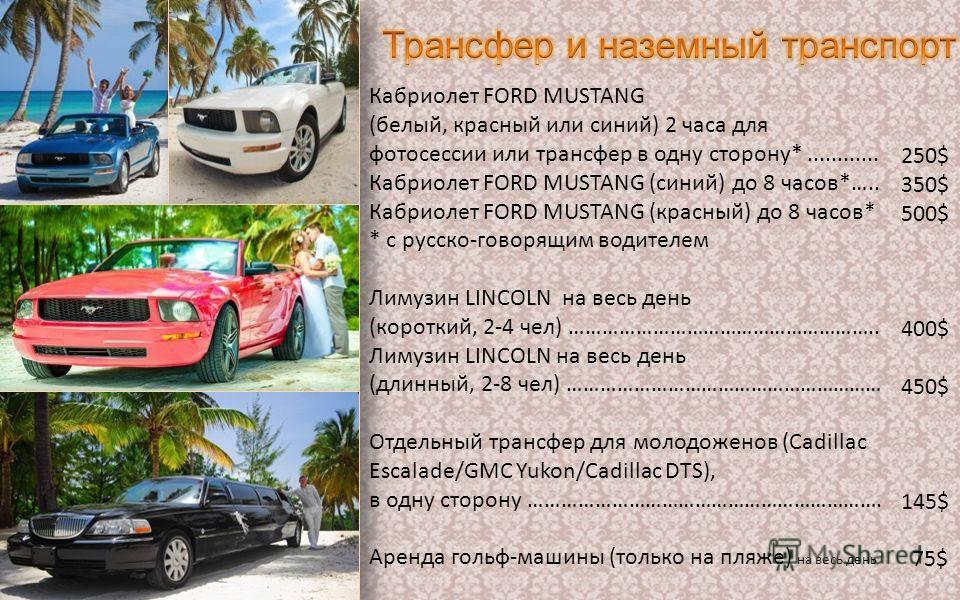 Кабриолет FORD MUSTANG (белый, красный или синий) 2 часа для фотосессии или трансфер в одну сторону*............ Кабриолет FORD MUSTANG (синий) до 8 часов*….. Кабриолет FORD MUSTANG (красный) до 8 часов* * с русско-говорящим водителем Лимузин LINCOLN