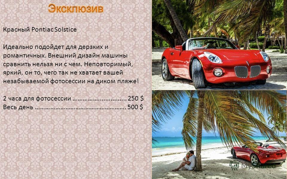 Красный Pontiac Solstice Идеально подойдет для дерзких и романтичных. Внешний дизайн машины сравнить нельзя ни с чем. Неповторимый, яркий, он то, чего так не хватает вашей незабываемой фотосессии на диком пляже! 2 часа для фотосессии ……………...........