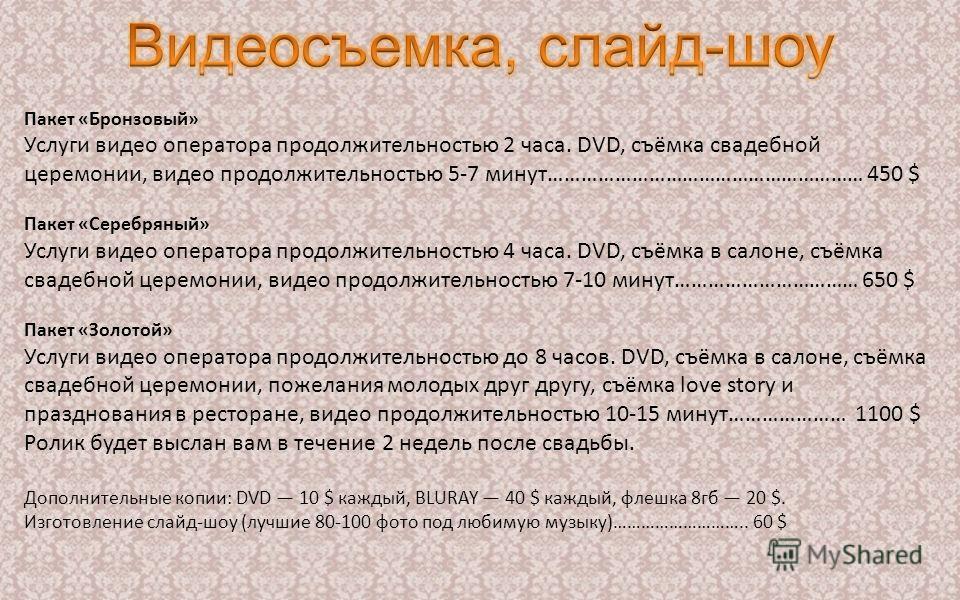 Пакет «Бронзовый» Услуги видео оператора продолжительностью 2 часа. DVD, съёмка свадебной церемонии, видео продолжительностью 5-7 минут………………………………………………… 450 $ Пакет «Серебряный» Услуги видео оператора продолжительностью 4 часа. DVD, съёмка в салоне