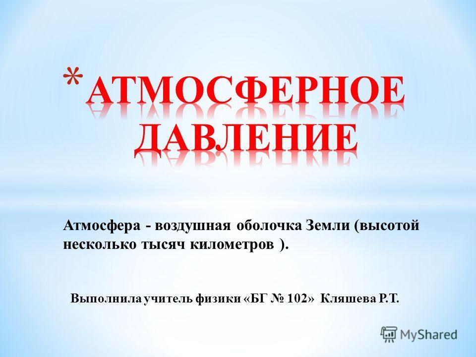 Атмосфера - воздушная оболочка Земли (высотой несколько тысяч километров ). Выполнила учитель физики «БГ 102» Кляшева Р.Т.