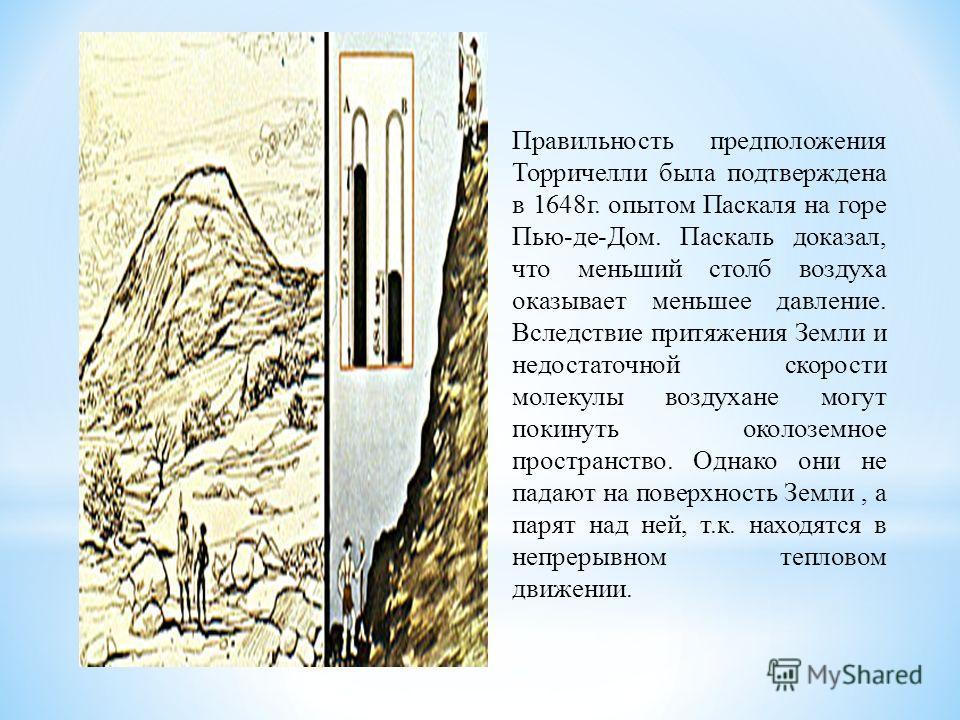 Правильность предположения Торричелли была подтверждена в 1648г. опытом Паскаля на горе Пью-де-Дом. Паскаль доказал, что меньший столб воздуха оказывает меньшее давление. Вследствие притяжения Земли и недостаточной скорости молекулы воздухане могут п
