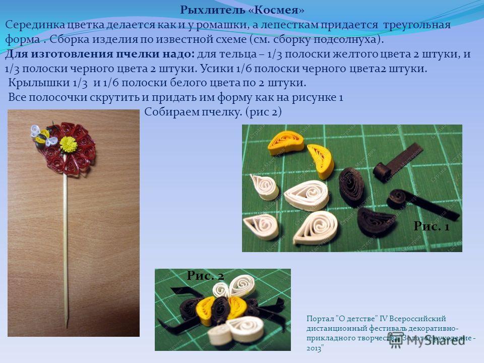 Рыхлитель «Космея» Серединка цветка делается как и у ромашки, а лепесткам придается треугольная форма. Сборка изделия по известной схеме (см. сборку подсолнуха). Для изготовления пчелки надо: для тельца – 1/3 полоски желтого цвета 2 штуки, и 1/3 поло