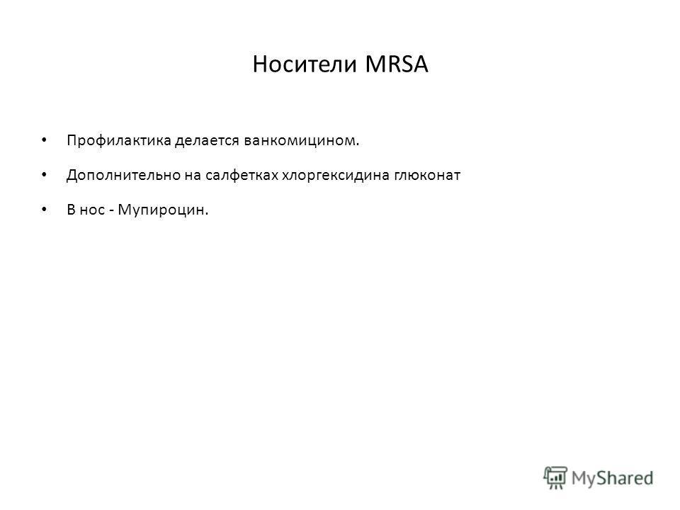 Носители MRSA Профилактика делается ванкомицином. Дополнительно на салфетках хлоргексидина глюконат В нос - Мупироцин.