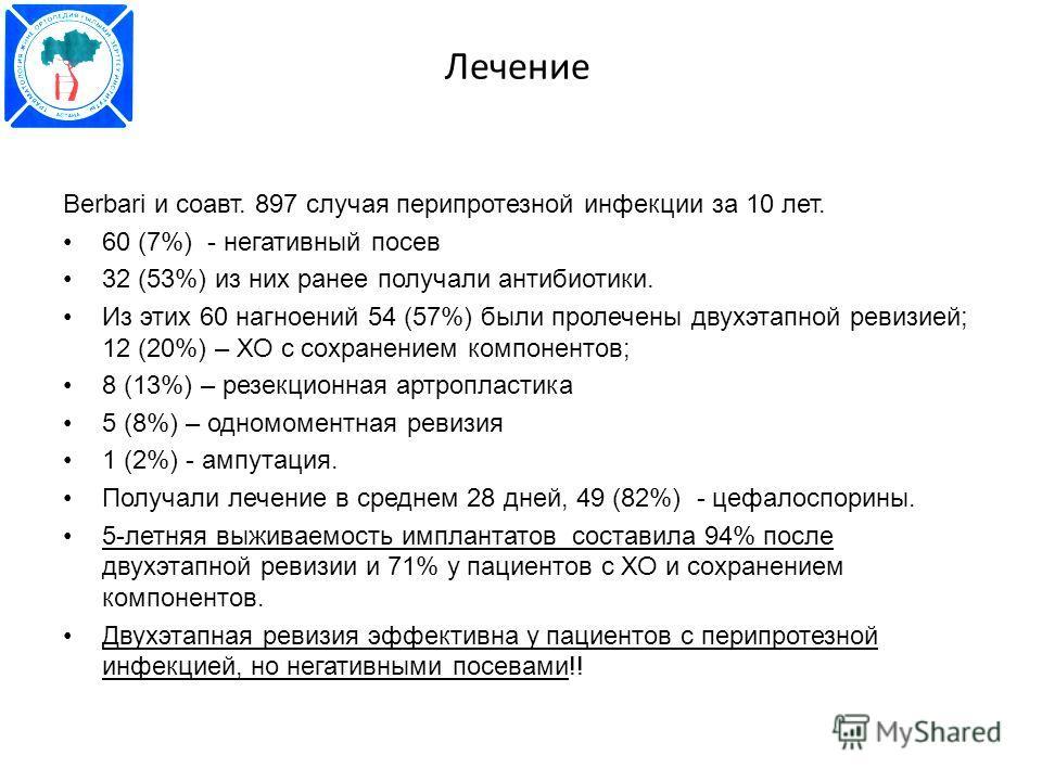 Лечение Berbari и соавт. 897 случая перипротезной инфекции за 10 лет. 60 (7%) - негативный посев 32 (53%) из них ранее получали антибиотики. Из этих 60 нагноений 54 (57%) были пролечены двухэтапной ревизией; 12 (20%) – ХО с сохранением компонентов; 8