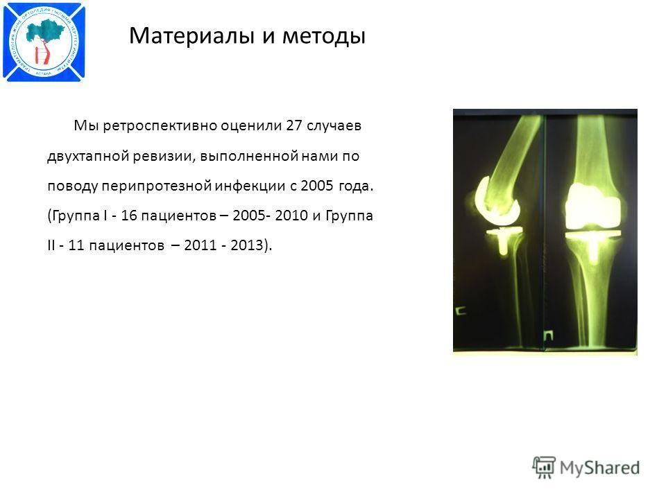 Мы ретроспективно оценили 27 случаев двухтапной ревизии, выполненной нами по поводу перипротезной инфекции с 2005 года. (Группа I - 16 пациентов – 2005- 2010 и Группа II - 11 пациентов – 2011 - 2013). Материалы и методы