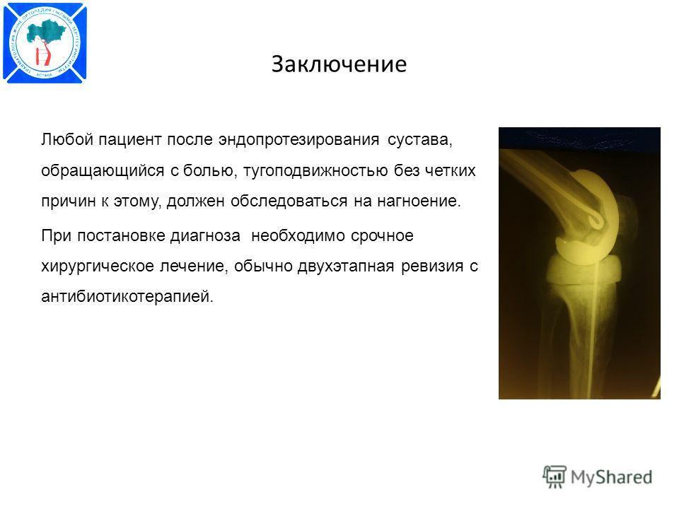 Заключение Любой пациент после эндопротезирования сустава, обращающийся с болью, тугоподвижностью без четких причин к этому, должен обследоваться на нагноение. При постановке диагноза необходимо срочное хирургическое лечение, обычно двухэтапная ревиз