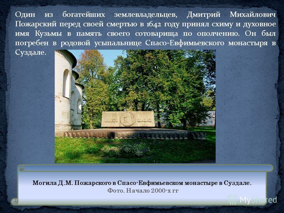 Один из богатейших землевладельцев, Дмитрий Михайлович Пожарский перед своей смертью в 1642 году принял схиму и духовное имя Кузьмы в память своего сотоварища по ополчению. Он был погребен в родовой усыпальнице Спасо-Евфимьевского монастыря в Суздале