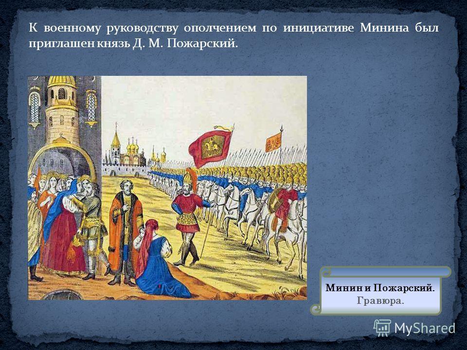 К военному руководству ополчением по инициативе Минина был приглашен князь Д. М. Пожарский. Минин и Пожарский. Гравюра.