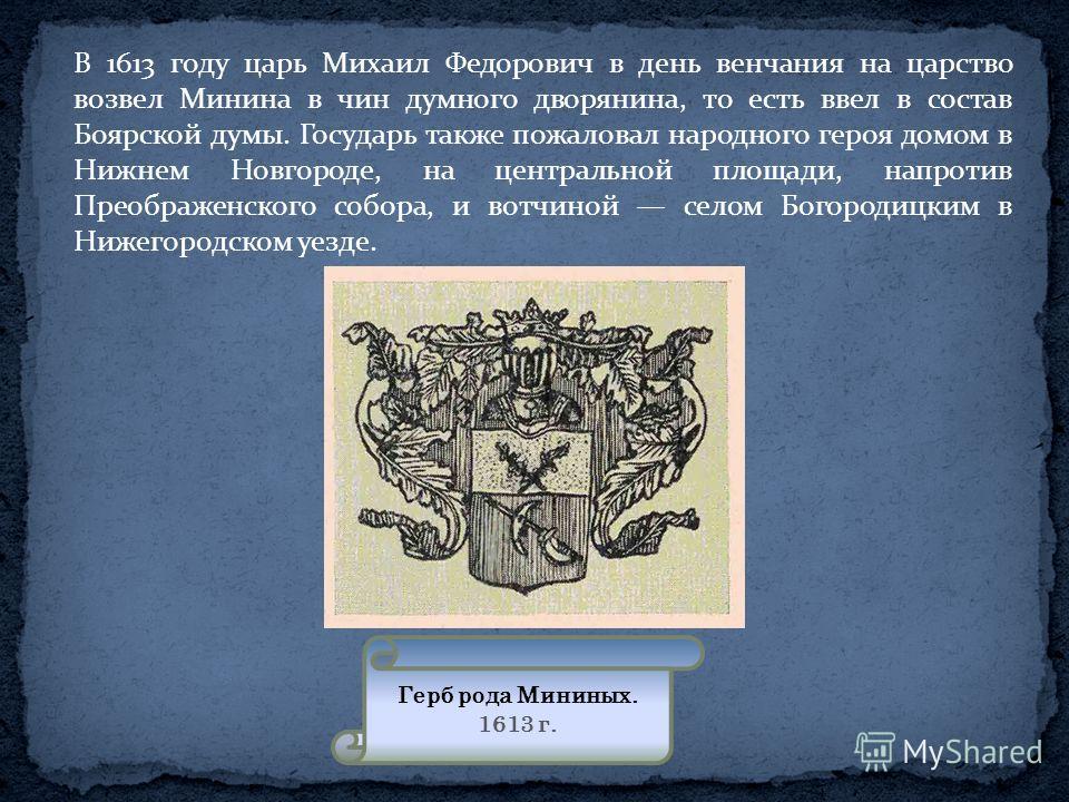 В 1613 году царь Михаил Федорович в день венчания на царство возвел Минина в чин думного дворянина, то есть ввел в состав Боярской думы. Государь также пожаловал народного героя домом в Нижнем Новгороде, на центральной площади, напротив Преображенско