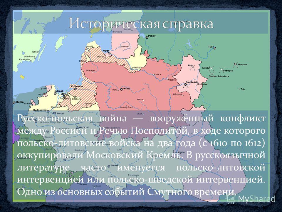 Русско-польская война вооружённый конфликт между Россией и Речью Посполитой, в ходе которого польско-литовские войска на два года (с 1610 по 1612) оккупировали Московский Кремль. В русскоязычной литературе часто именуется польско-литовской интервенци