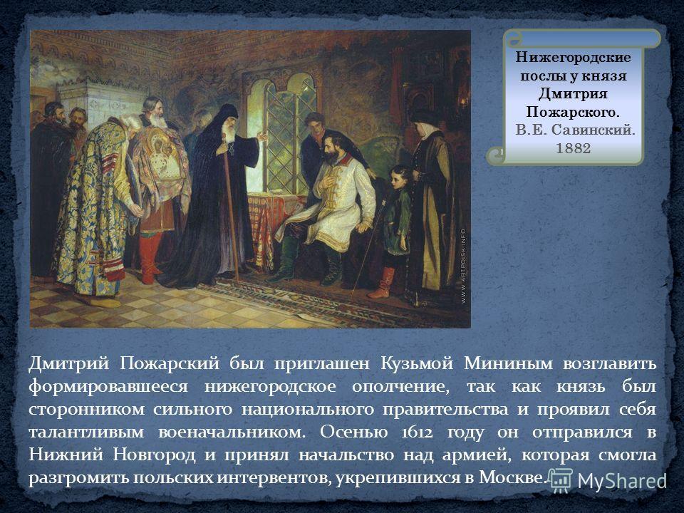 Дмитрий Пожарский был приглашен Кузьмой Мининым возглавить формировавшееся нижегородское ополчение, так как князь был сторонником сильного национального правительства и проявил себя талантливым военачальником. Осенью 1612 году он отправился в Нижний
