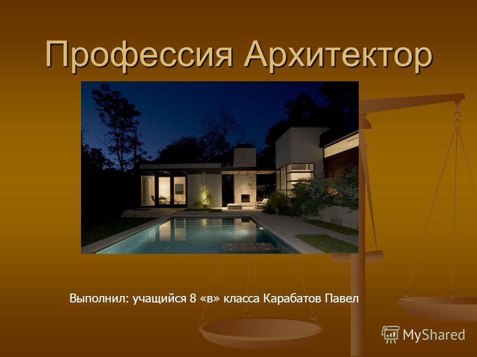 Профессия Архитектор Выполнил: учащийся 8 «в» класса Карабатов Павел
